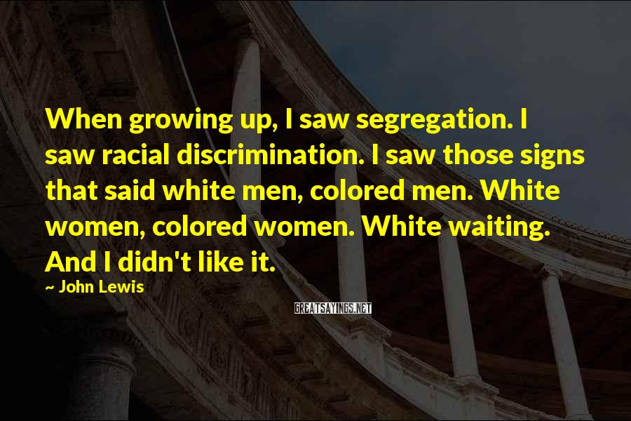 John Lewis Sayings: When growing up, I saw segregation. I saw racial discrimination. I saw those signs that