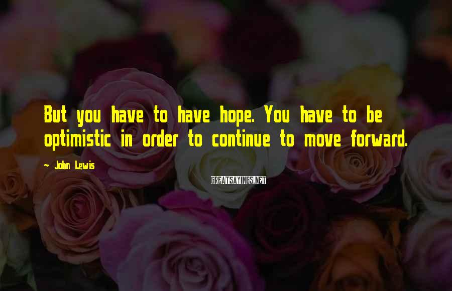 John Lewis Sayings: But you have to have hope. You have to be optimistic in order to continue