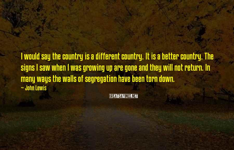 John Lewis Sayings: I would say the country is a different country. It is a better country. The