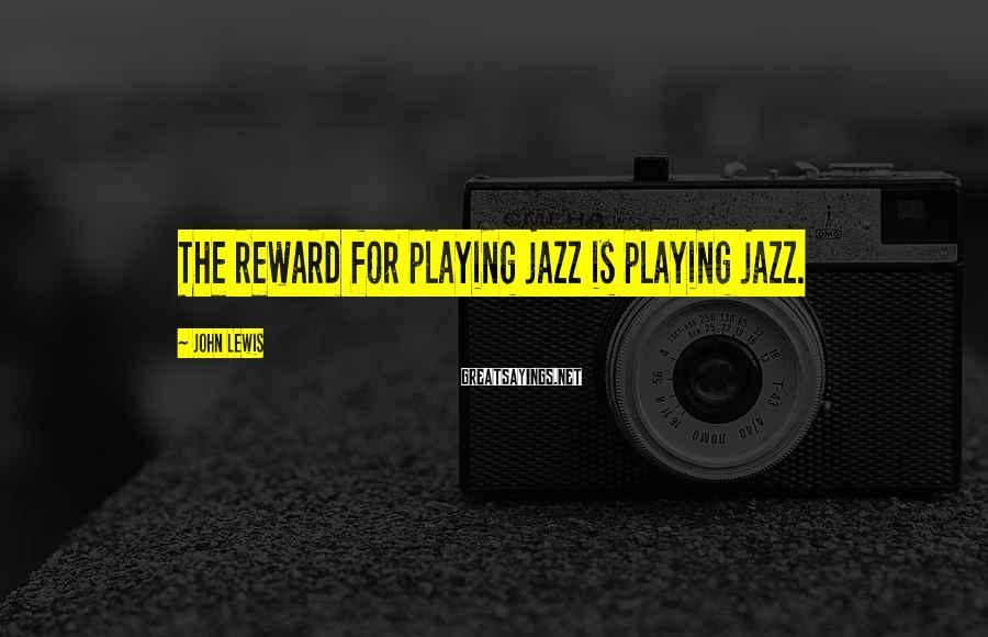 John Lewis Sayings: The reward for playing jazz is playing jazz.