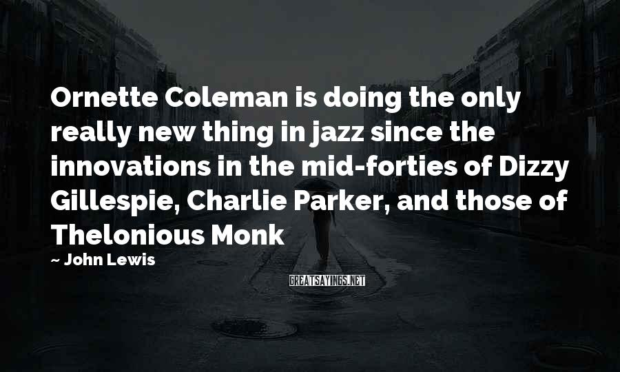 John Lewis Sayings: Ornette Coleman is doing the only really new thing in jazz since the innovations in