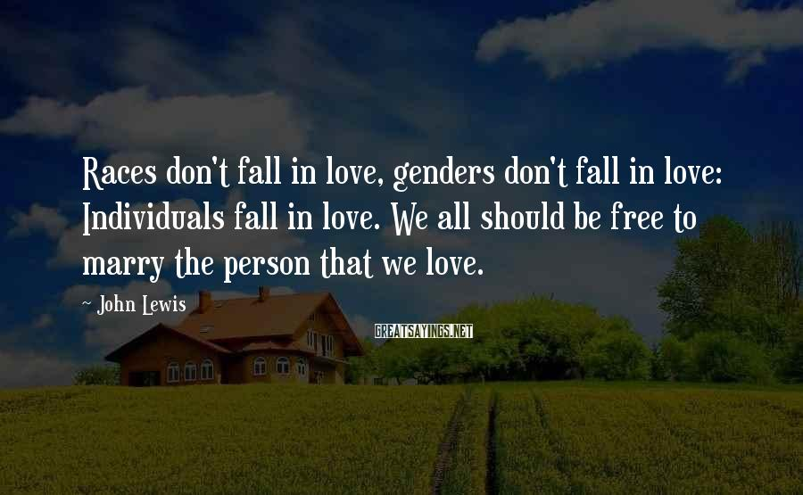 John Lewis Sayings: Races don't fall in love, genders don't fall in love: Individuals fall in love. We