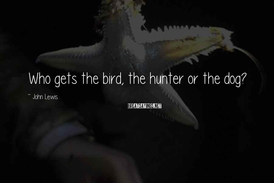 John Lewis Sayings: Who gets the bird, the hunter or the dog?