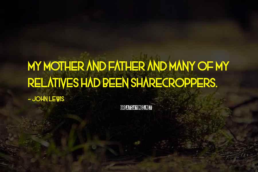 John Lewis Sayings: My mother and father and many of my relatives had been sharecroppers.