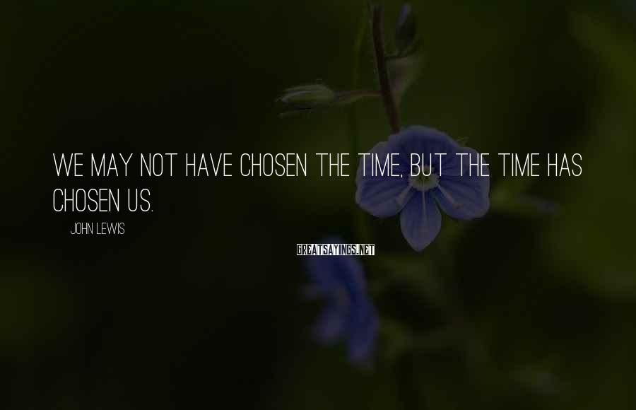 John Lewis Sayings: We may not have chosen the time, but the time has chosen us.