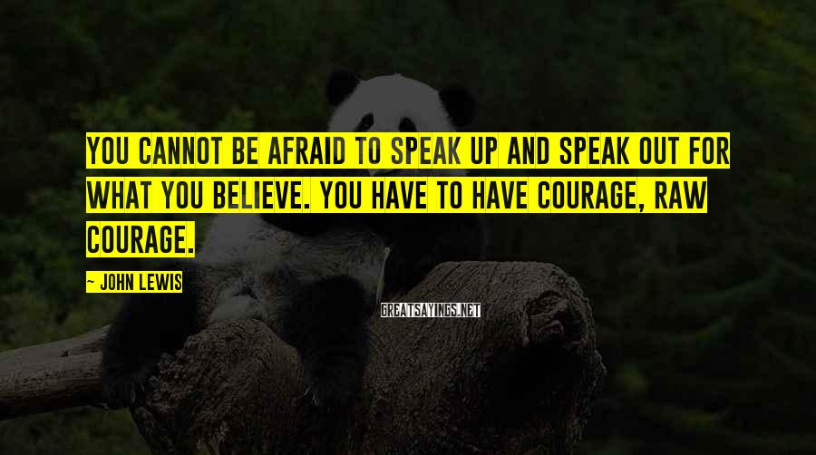 John Lewis Sayings: You cannot be afraid to speak up and speak out for what you believe. You