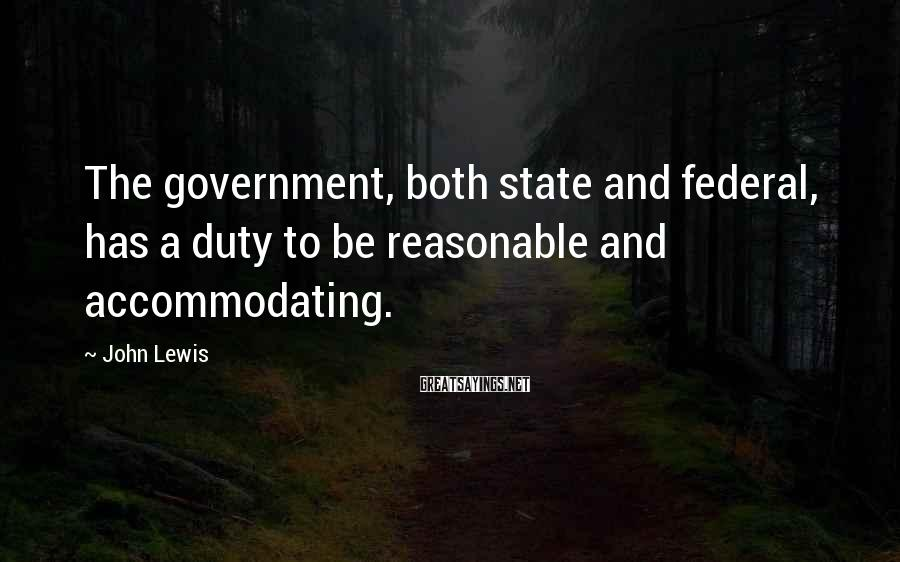 John Lewis Sayings: The government, both state and federal, has a duty to be reasonable and accommodating.