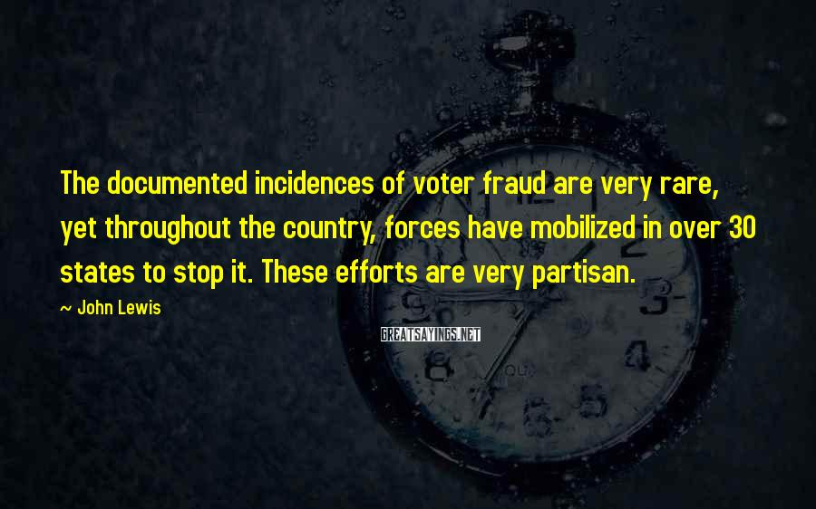 John Lewis Sayings: The documented incidences of voter fraud are very rare, yet throughout the country, forces have