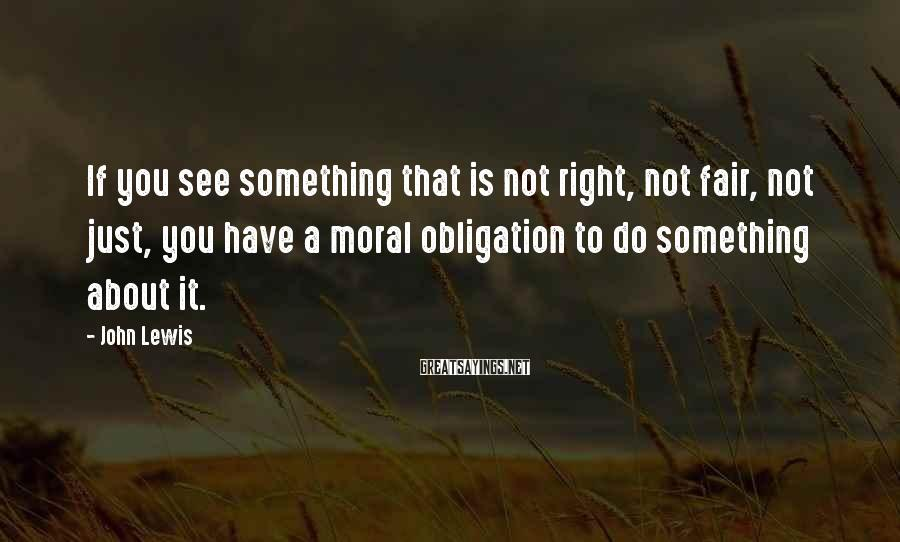 John Lewis Sayings: If you see something that is not right, not fair, not just, you have a