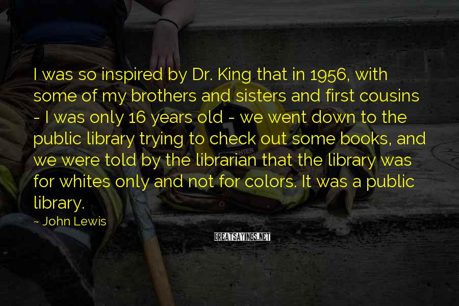 John Lewis Sayings: I was so inspired by Dr. King that in 1956, with some of my brothers