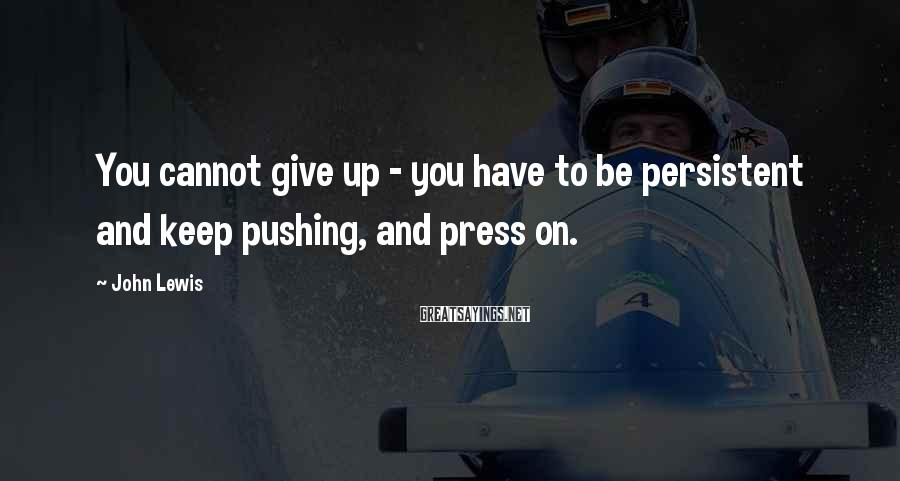 John Lewis Sayings: You cannot give up - you have to be persistent and keep pushing, and press