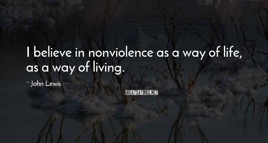 John Lewis Sayings: I believe in nonviolence as a way of life, as a way of living.