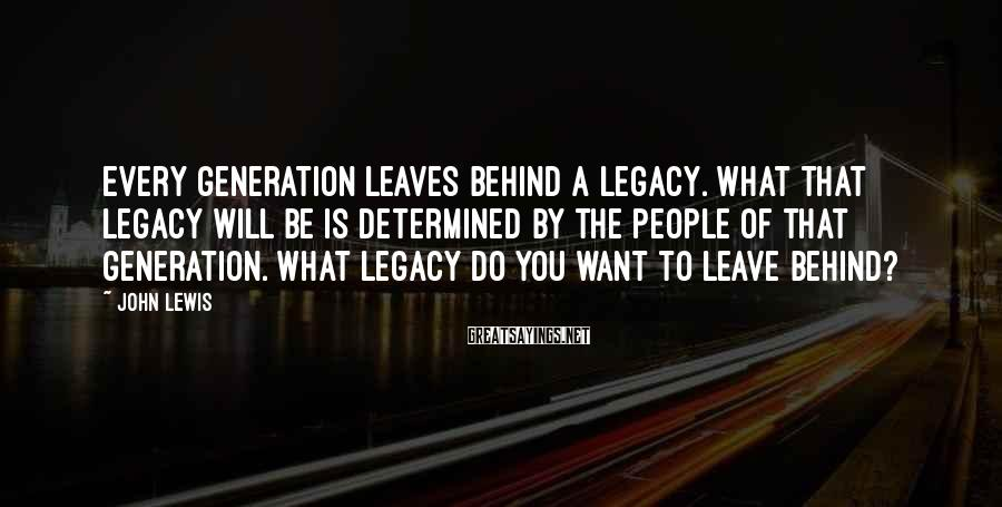 John Lewis Sayings: Every generation leaves behind a legacy. What that legacy will be is determined by the