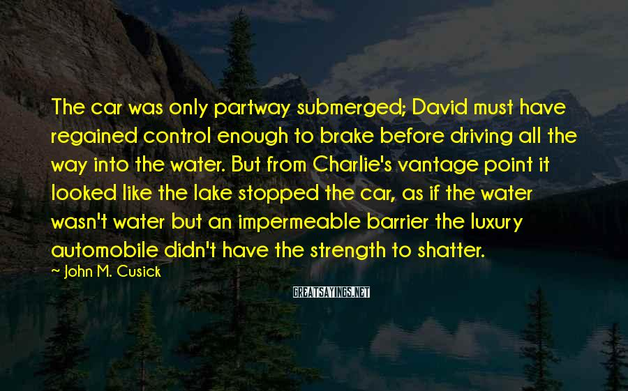 John M. Cusick Sayings: The car was only partway submerged; David must have regained control enough to brake before