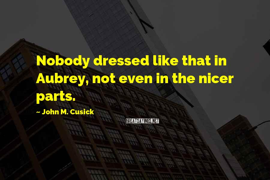 John M. Cusick Sayings: Nobody dressed like that in Aubrey, not even in the nicer parts.