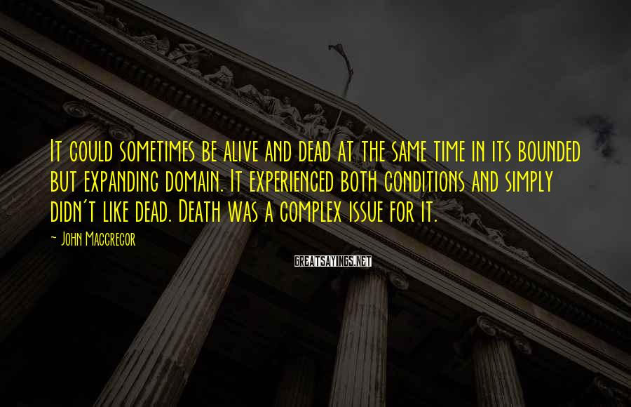 John Macgregor Sayings: It could sometimes be alive and dead at the same time in its bounded but