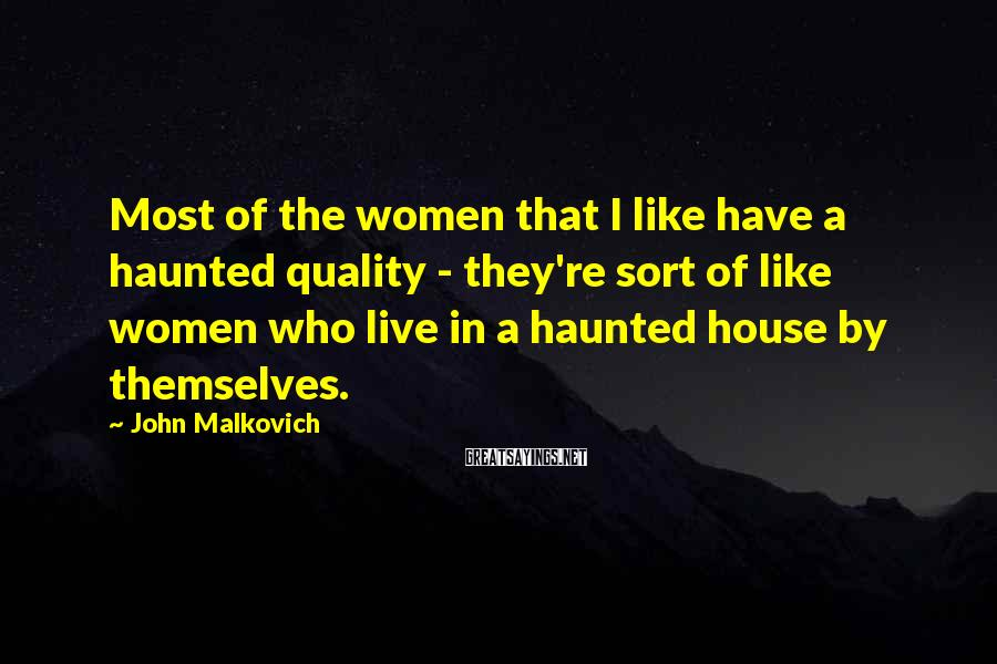 John Malkovich Sayings: Most of the women that I like have a haunted quality - they're sort of