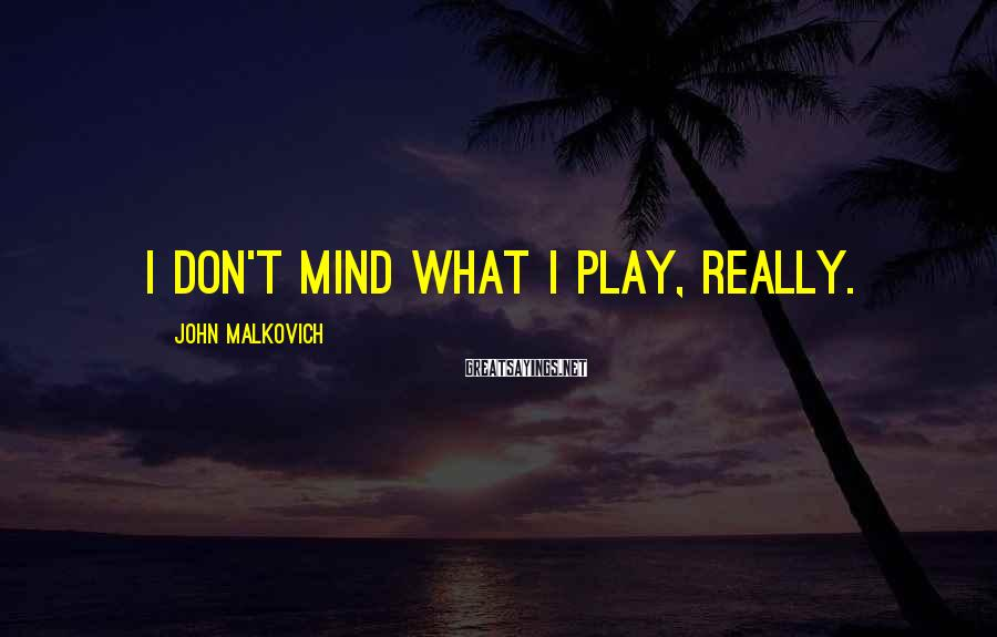 John Malkovich Sayings: I don't mind what I play, really.