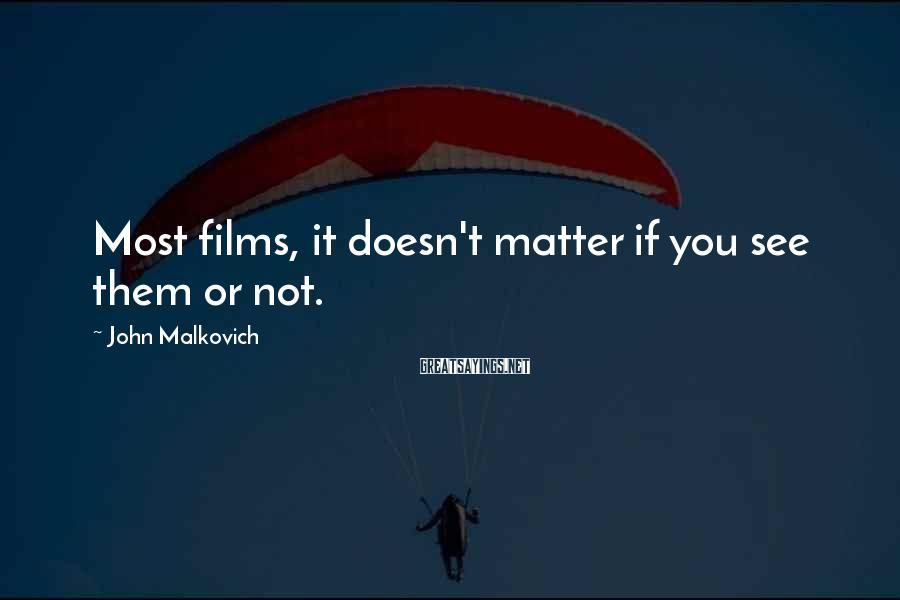 John Malkovich Sayings: Most films, it doesn't matter if you see them or not.