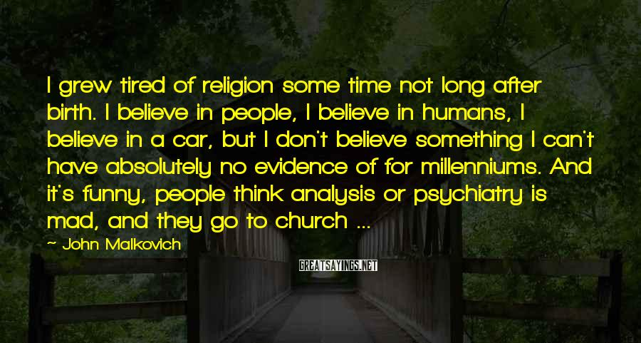 John Malkovich Sayings: I grew tired of religion some time not long after birth. I believe in people,