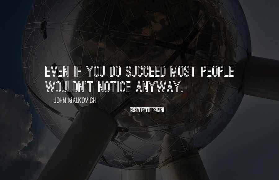 John Malkovich Sayings: Even if you do succeed most people wouldn't notice anyway.