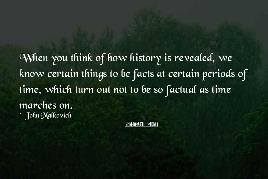 John Malkovich Sayings: When you think of how history is revealed, we know certain things to be facts
