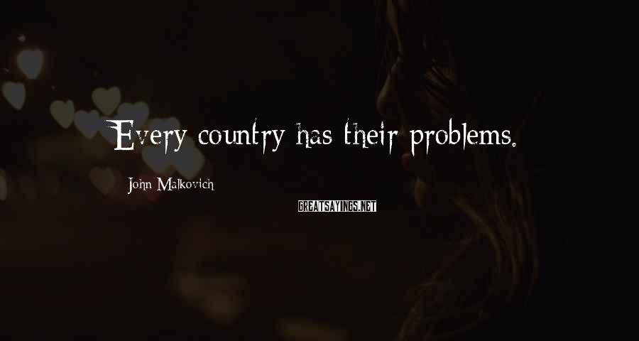 John Malkovich Sayings: Every country has their problems.