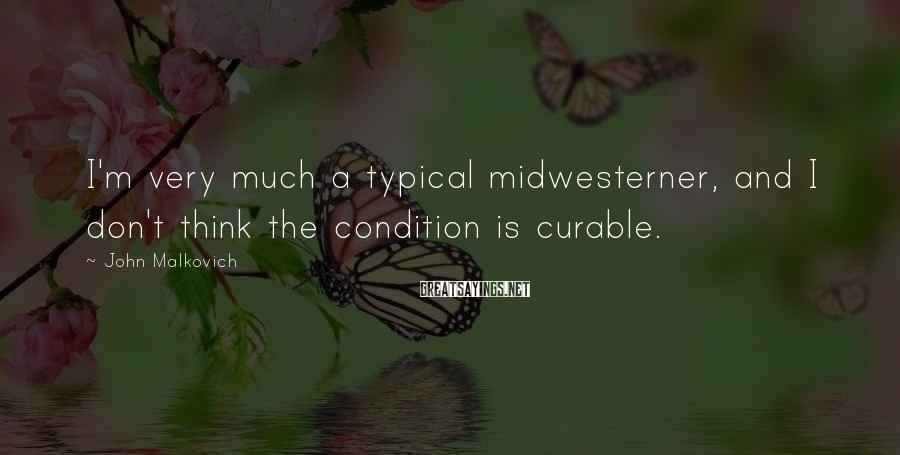 John Malkovich Sayings: I'm very much a typical midwesterner, and I don't think the condition is curable.