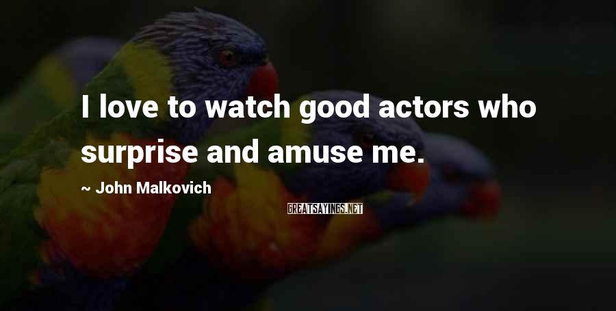 John Malkovich Sayings: I love to watch good actors who surprise and amuse me.