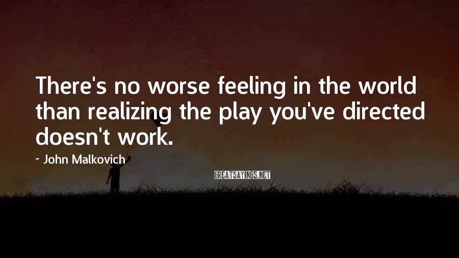 John Malkovich Sayings: There's no worse feeling in the world than realizing the play you've directed doesn't work.