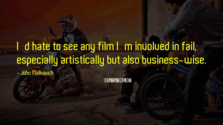 John Malkovich Sayings: I'd hate to see any film I'm involved in fail, especially artistically but also business-wise.