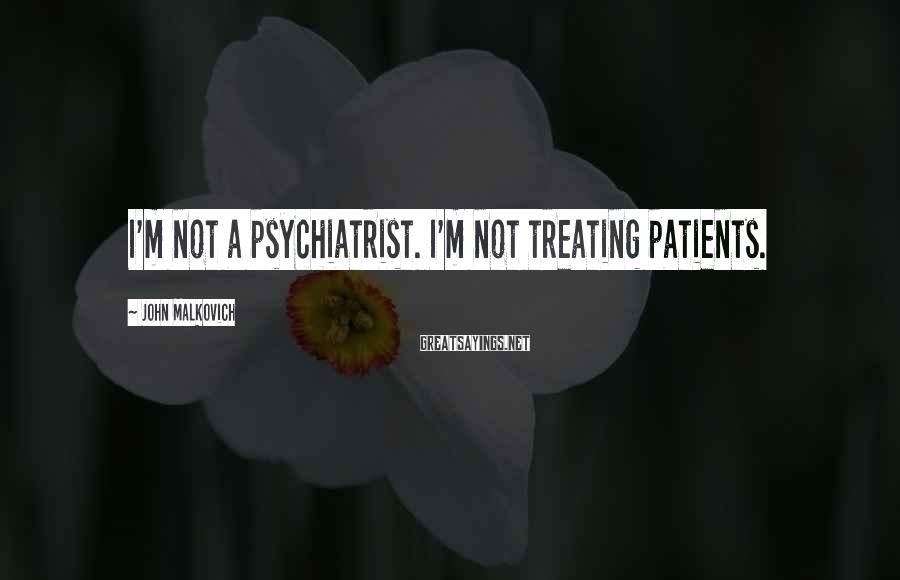 John Malkovich Sayings: I'm not a psychiatrist. I'm not treating patients.
