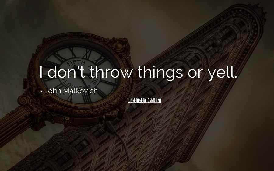 John Malkovich Sayings: I don't throw things or yell.