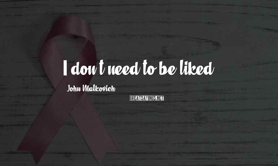 John Malkovich Sayings: I don't need to be liked.