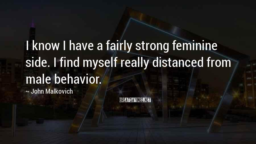 John Malkovich Sayings: I know I have a fairly strong feminine side. I find myself really distanced from