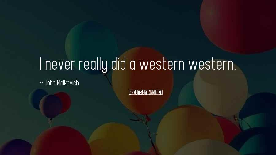 John Malkovich Sayings: I never really did a western western.