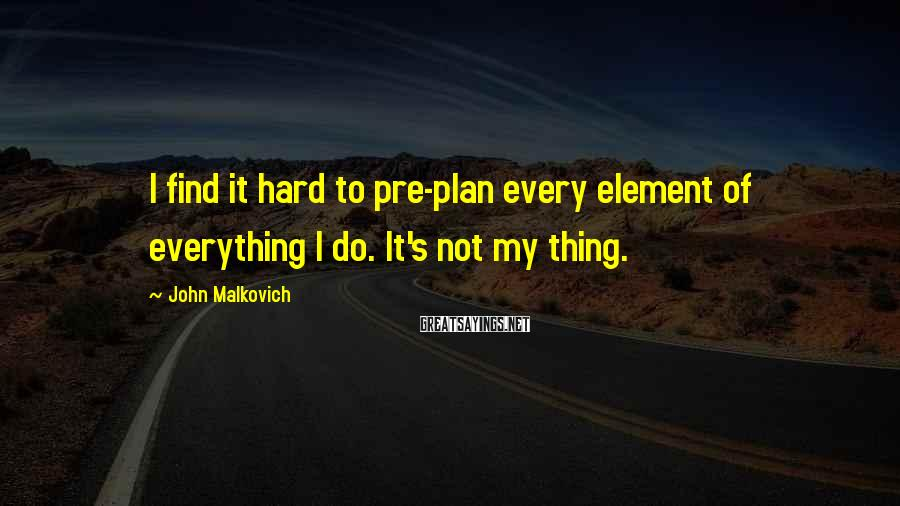 John Malkovich Sayings: I find it hard to pre-plan every element of everything I do. It's not my