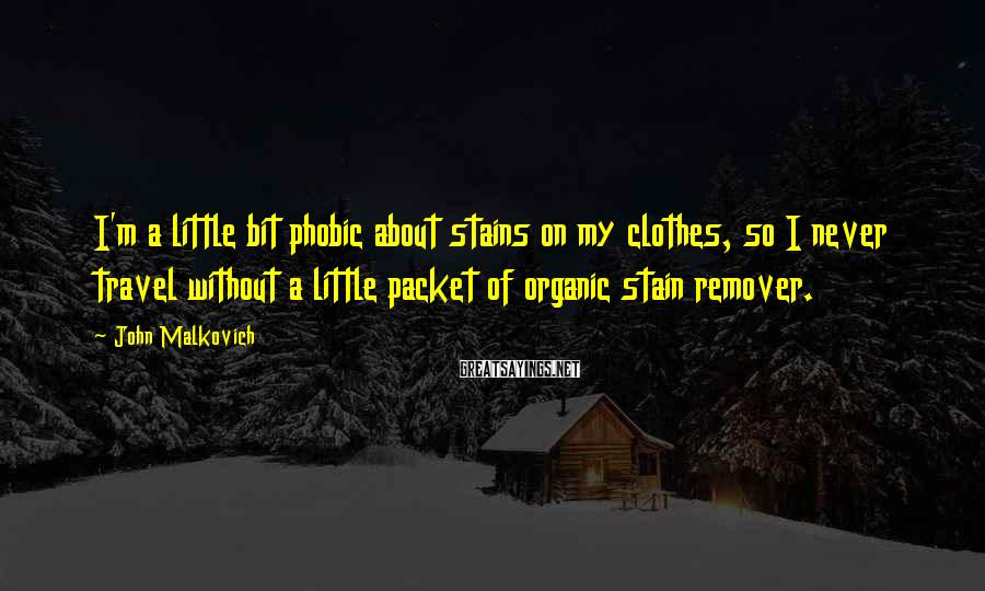 John Malkovich Sayings: I'm a little bit phobic about stains on my clothes, so I never travel without