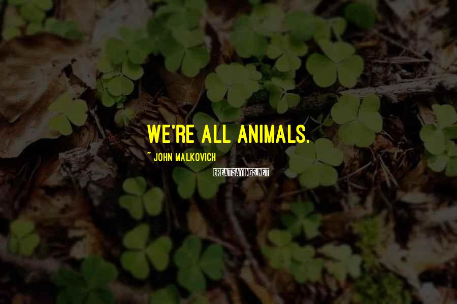 John Malkovich Sayings: We're all animals.