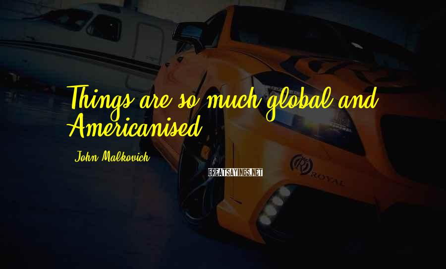 John Malkovich Sayings: Things are so much global and Americanised.