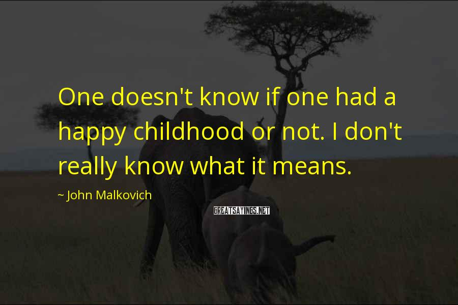 John Malkovich Sayings: One doesn't know if one had a happy childhood or not. I don't really know