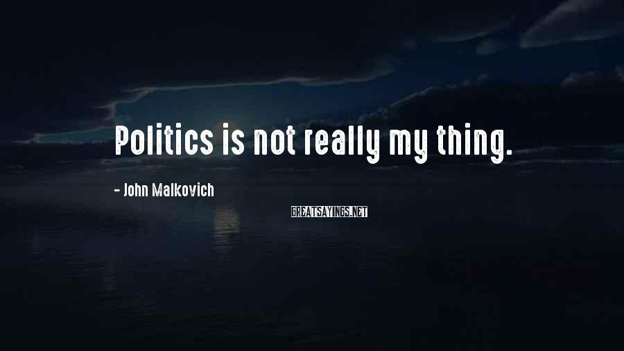 John Malkovich Sayings: Politics is not really my thing.
