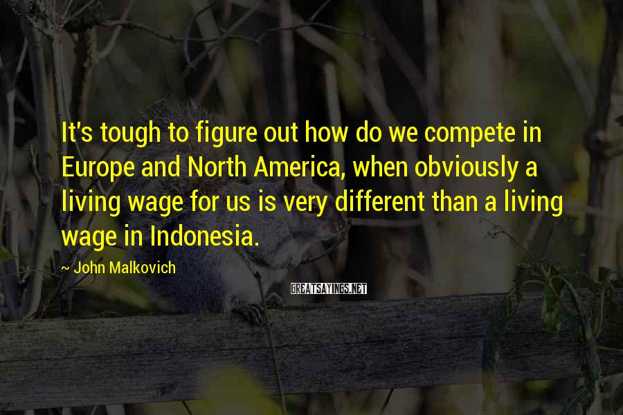 John Malkovich Sayings: It's tough to figure out how do we compete in Europe and North America, when