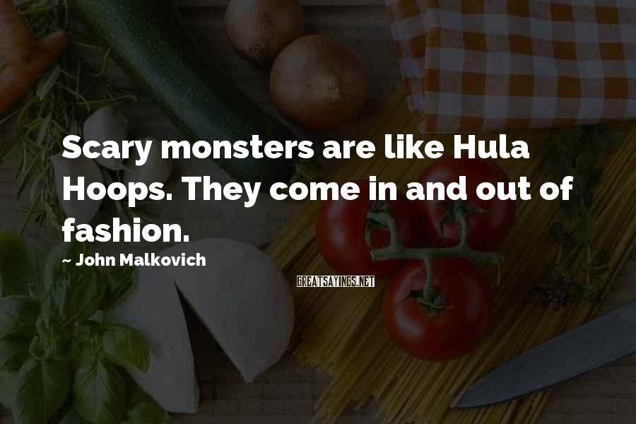John Malkovich Sayings: Scary monsters are like Hula Hoops. They come in and out of fashion.
