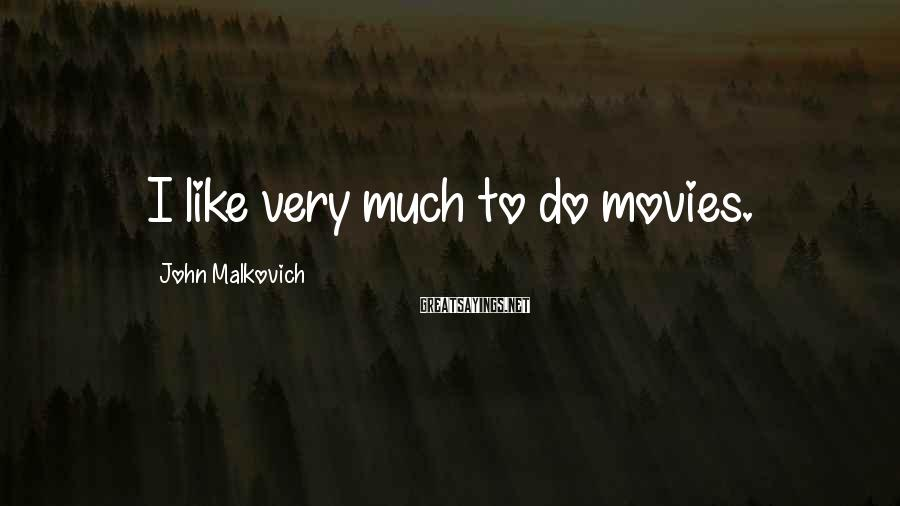 John Malkovich Sayings: I like very much to do movies.