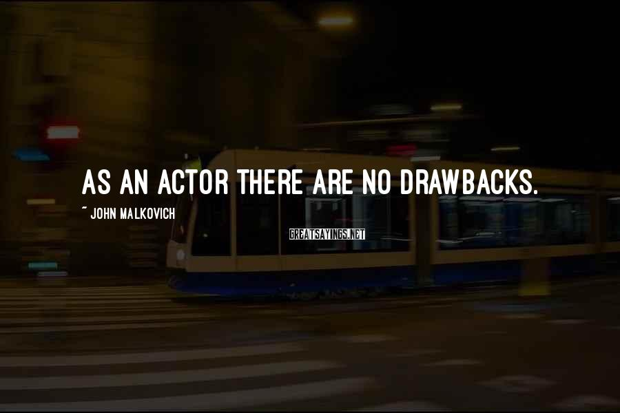 John Malkovich Sayings: As an actor there are no drawbacks.
