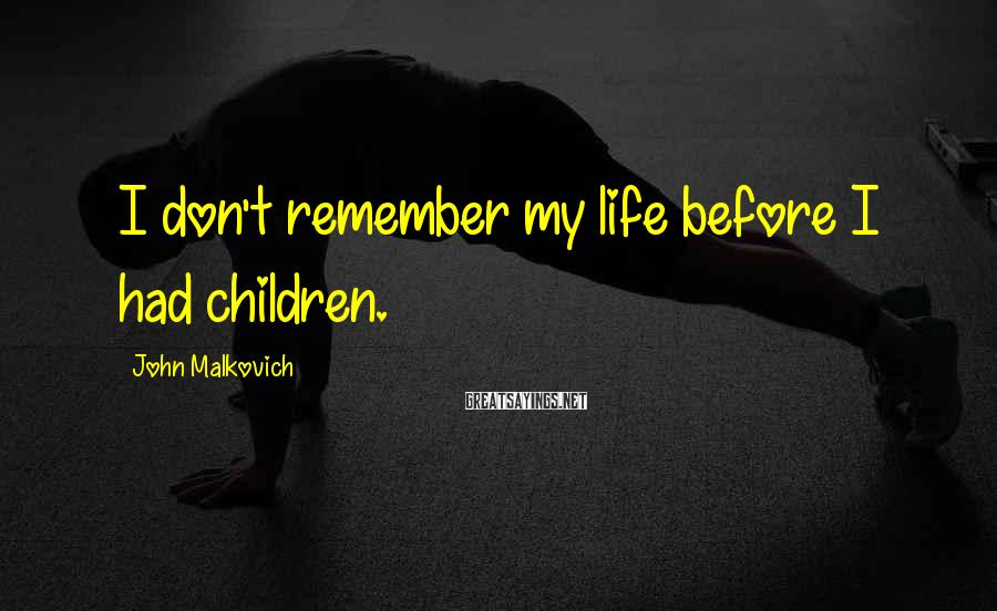 John Malkovich Sayings: I don't remember my life before I had children.