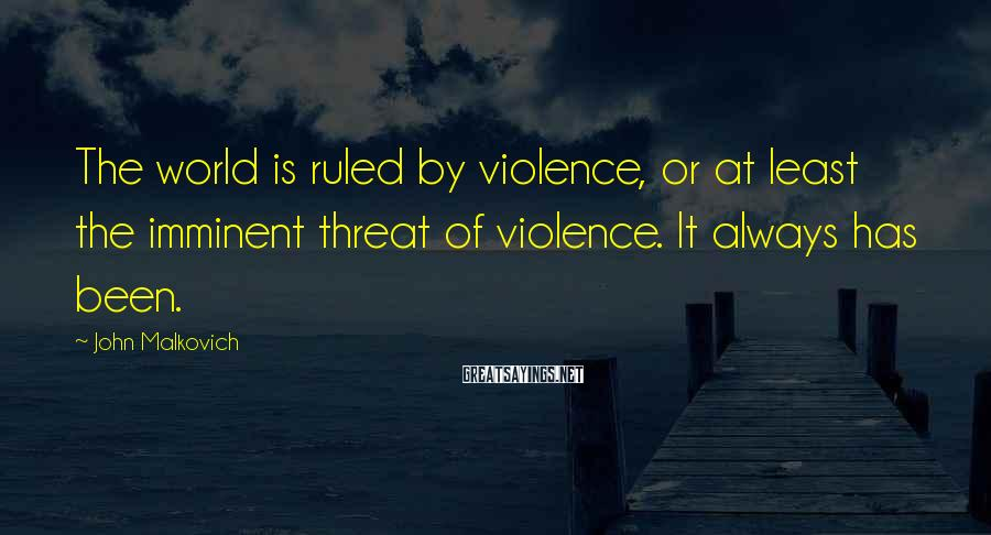John Malkovich Sayings: The world is ruled by violence, or at least the imminent threat of violence. It