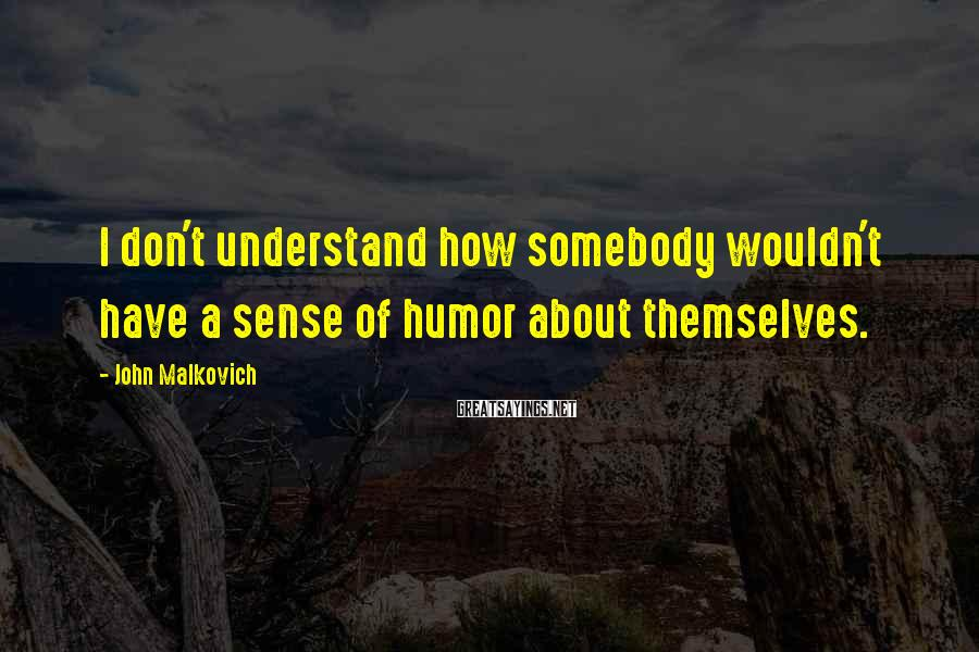 John Malkovich Sayings: I don't understand how somebody wouldn't have a sense of humor about themselves.
