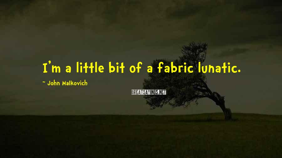 John Malkovich Sayings: I'm a little bit of a fabric lunatic.